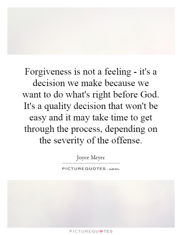 Forgiveness is not a feeling - it's a decision we make because we want to do what's right before God. It's a quality decision that won't be easy and it may take time to get through the process, depending on the severity of the offense Picture Quote #1
