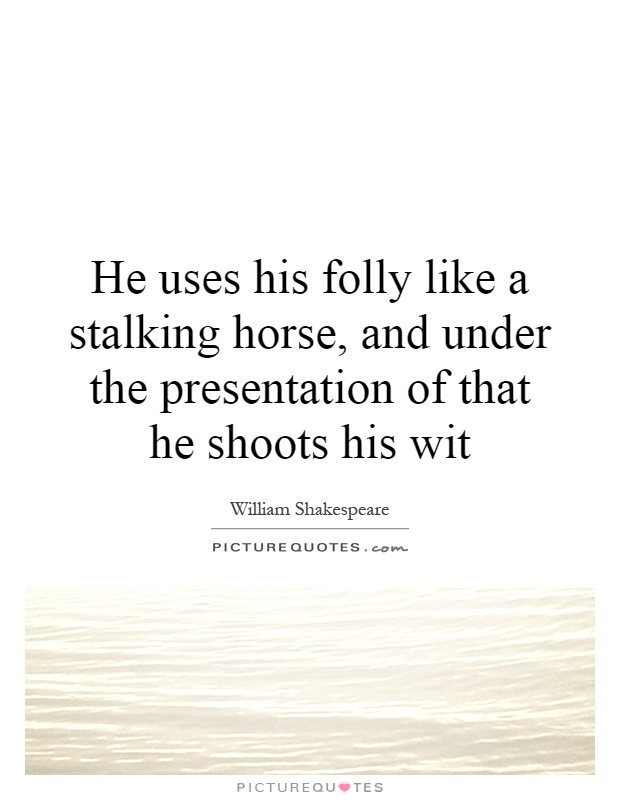 He uses his folly like a stalking  horse, and under the presentation of that he shoots his wit Picture Quote #1