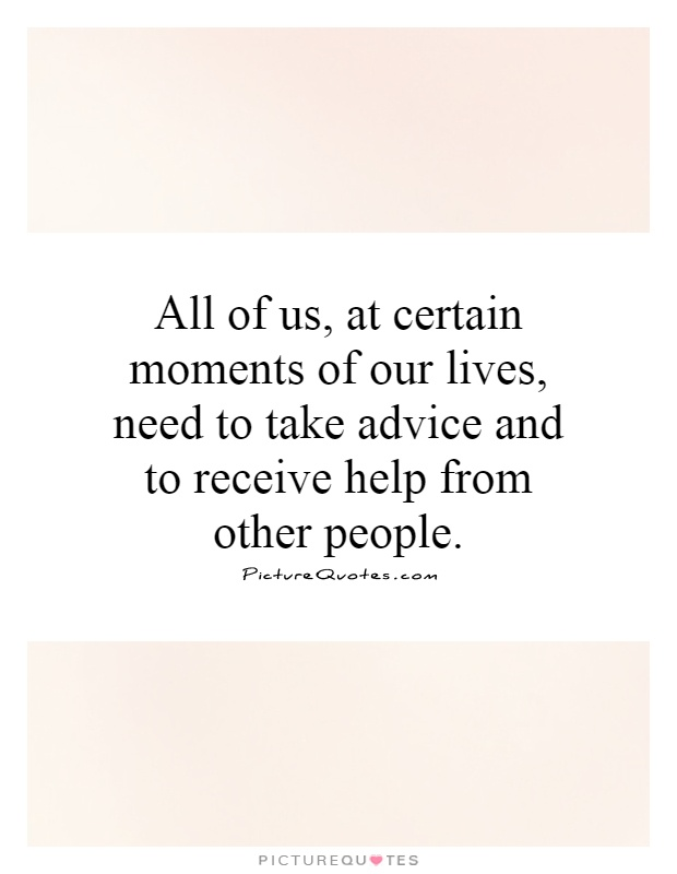 All of us, at certain moments of our lives, need to take advice and to receive help from other people Picture Quote #1