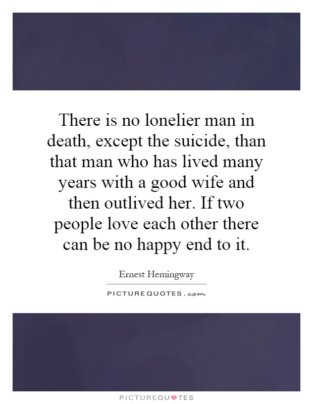 There is no lonelier man in death, except the suicide, than that man who has lived many years with a good wife and then outlived her. If two people love each other there can be no happy end to it Picture Quote #1