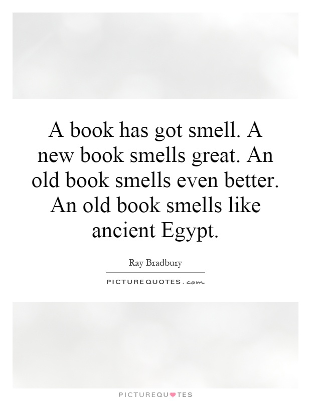 A book has got smell. A new book smells great. An old book smells even better. An old book smells like ancient Egypt Picture Quote #1