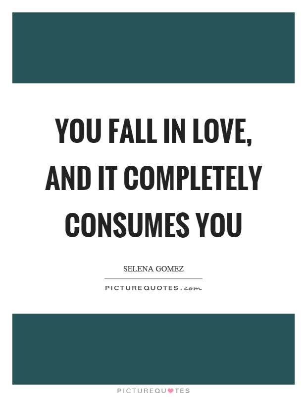 You fall in love, and it completely consumes you Picture Quote #1