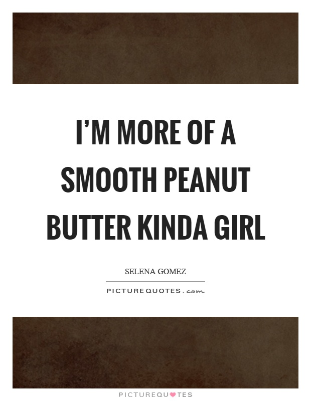 I'm more of a smooth peanut butter kinda girl Picture Quote #1