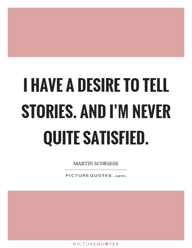 I have a desire to tell stories. And I'm never quite satisfied Picture Quote #1