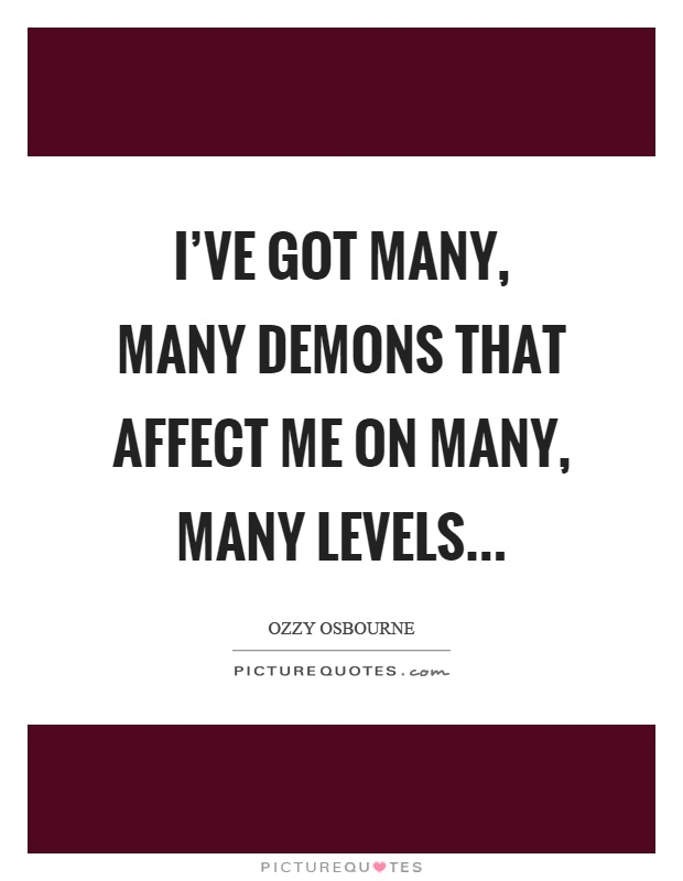 I've got many, many demons that affect me on many, many levels… Picture Quote #1
