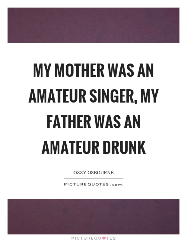 My mother was an amateur singer, my father was an amateur drunk Picture Quote #1