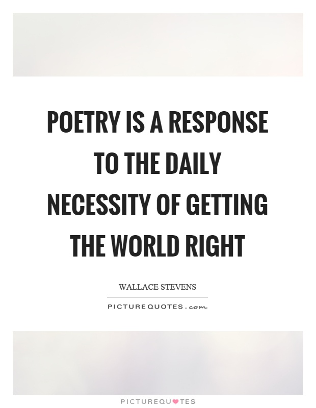 Poetry is a response to the daily necessity of getting the world right Picture Quote #1