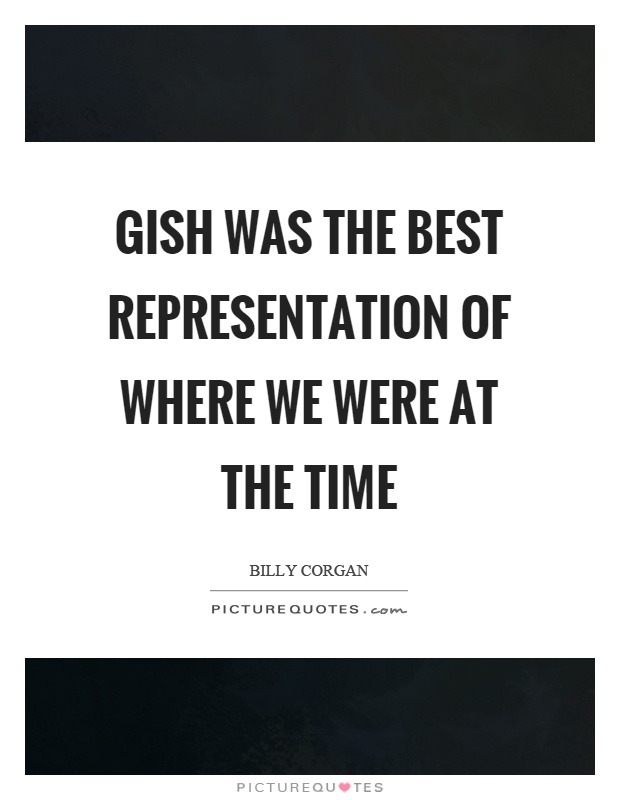 Gish was the best representation of where we were at the time Picture Quote #1