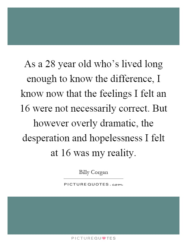 As a 28 year old who's lived long enough to know the difference, I know now that the feelings I felt an 16 were not necessarily correct. But however overly dramatic, the desperation and hopelessness I felt at 16 was my reality Picture Quote #1