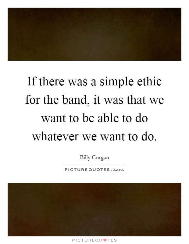 If there was a simple ethic for the band, it was that we want to be able to do whatever we want to do Picture Quote #1