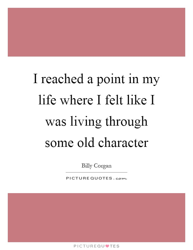 I reached a point in my life where I felt like I was living through some old character Picture Quote #1