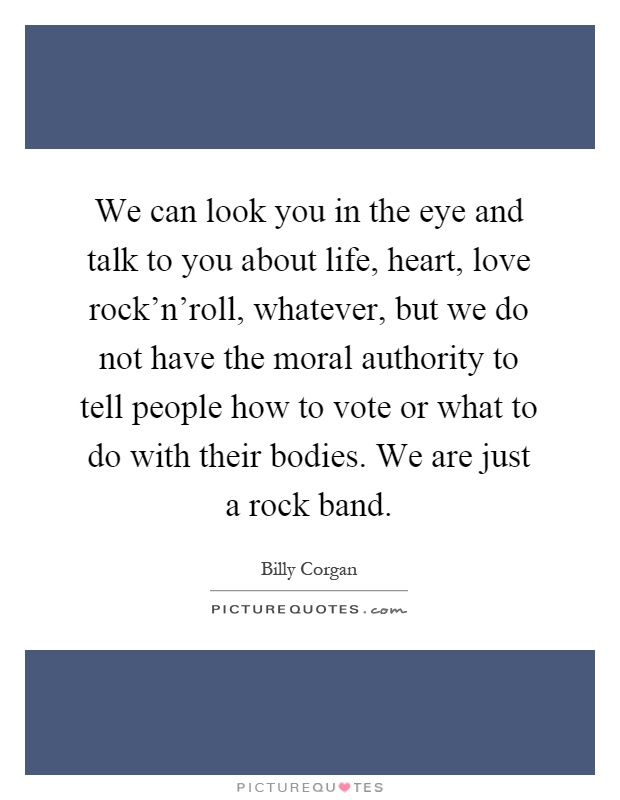 We can look you in the eye and talk to you about life, heart, love rock'n'roll, whatever, but we do not have the moral authority to tell people how to vote or what to do with their bodies. We are just a rock band Picture Quote #1