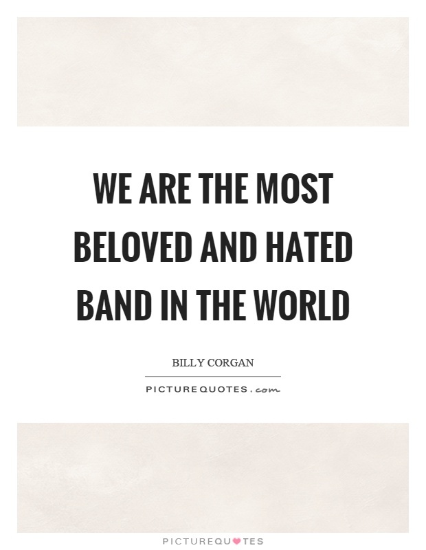 We are the most beloved and hated band in the world Picture Quote #1
