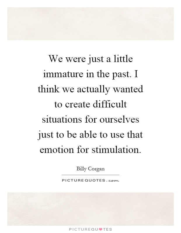 We were just a little immature in the past. I think we actually wanted to create difficult situations for ourselves just to be able to use that emotion for stimulation Picture Quote #1