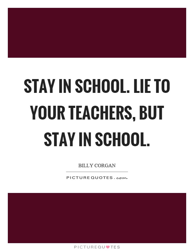 Stay in school. Lie to your teachers, but stay in school Picture Quote #1