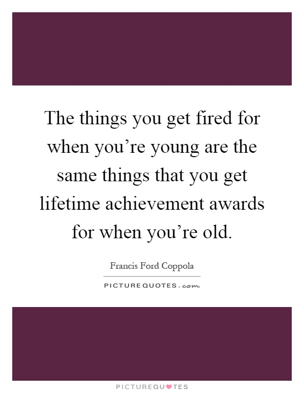 The things you get fired for when you're young are the same things that you get lifetime achievement awards for when you're old Picture Quote #1