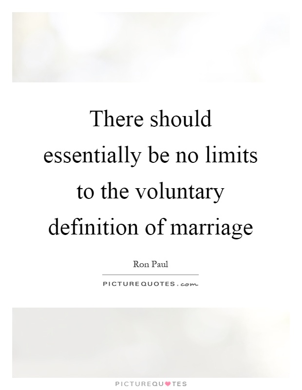 There should essentially be no limits to the voluntary definition of marriage Picture Quote #1