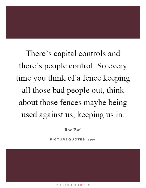 There's capital controls and there's people control. So every time you think of a fence keeping all those bad people out, think about those fences maybe being used against us, keeping us in Picture Quote #1