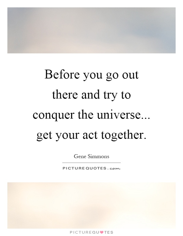 Before you go out there and try to conquer the universe... get your act together Picture Quote #1