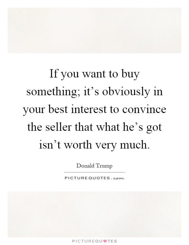 If you want to buy something; it's obviously in your best interest to convince the seller that what he's got isn't worth very much Picture Quote #1