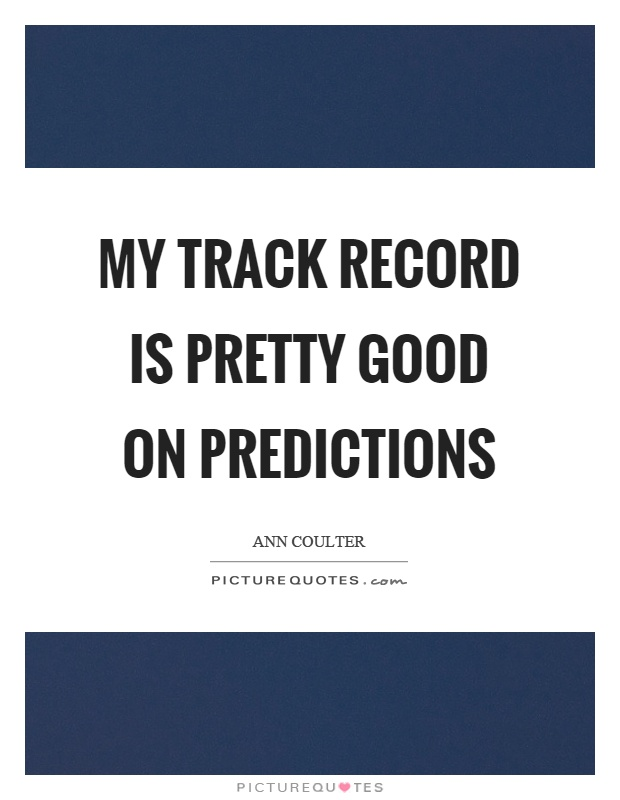 My track record is pretty good on predictions Picture Quote #1