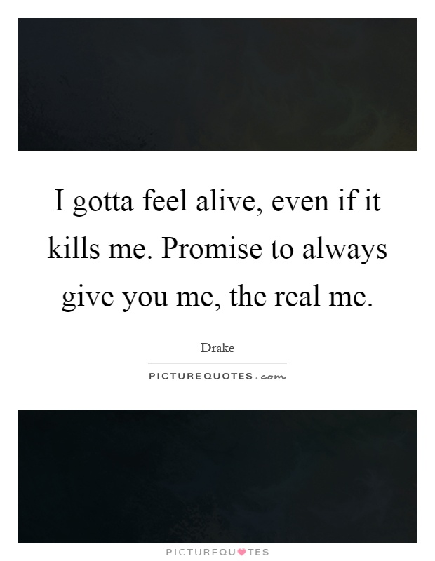 I gotta feel alive, even if it kills me. Promise to always give you me, the real me Picture Quote #1
