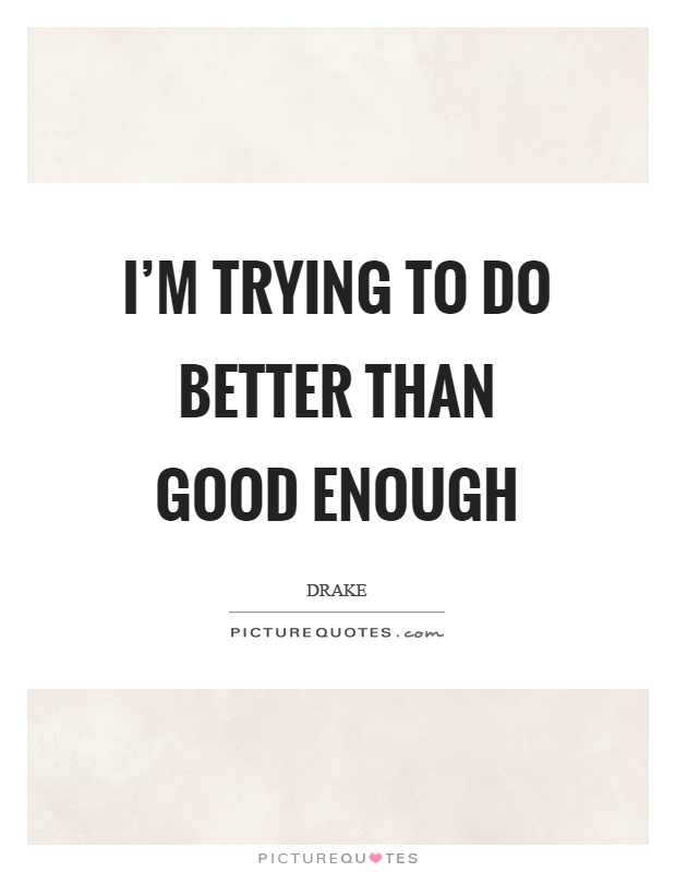 I'm trying to do better than good enough Picture Quote #1