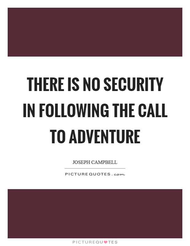 There is no security in following the call to adventure Picture Quote #1