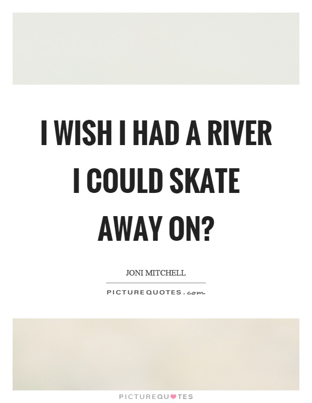 I wish I had a river I could skate away on? Picture Quote #1