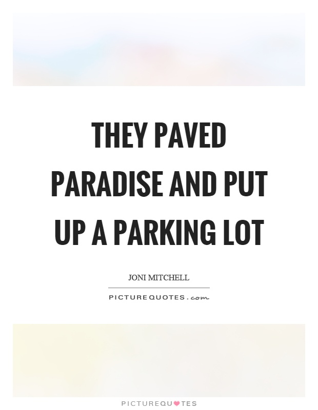 They paved paradise and put up a parking lot Picture Quote #1