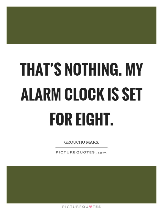 That's nothing. My alarm clock is set for eight Picture Quote #1