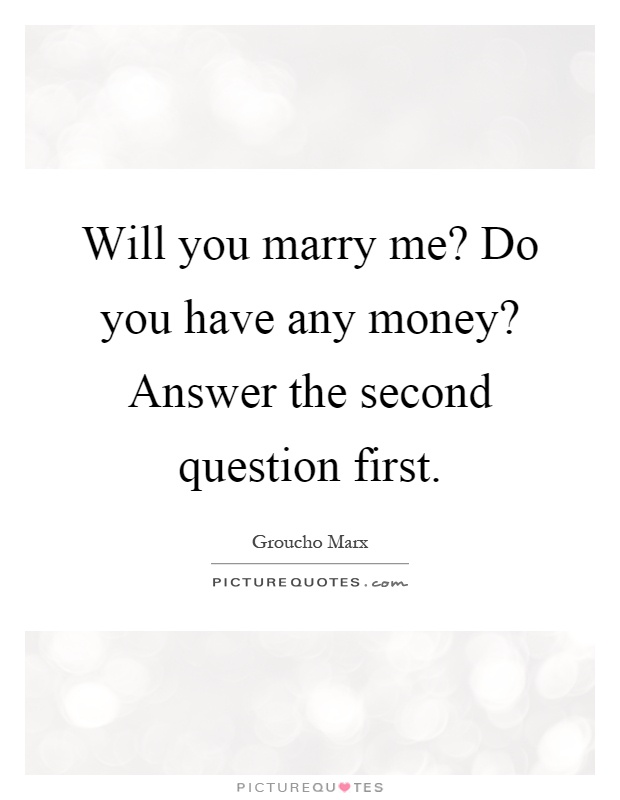 Will you marry me? Do you have any money? Answer the second ...