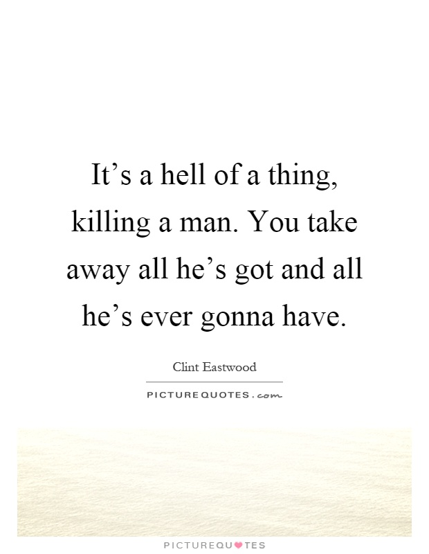 its-a-hell-of-a-thing-killing-a-man-you-take-away-all-hes-got-and-all-hes-ever-gonna-have-quote-1.jpg