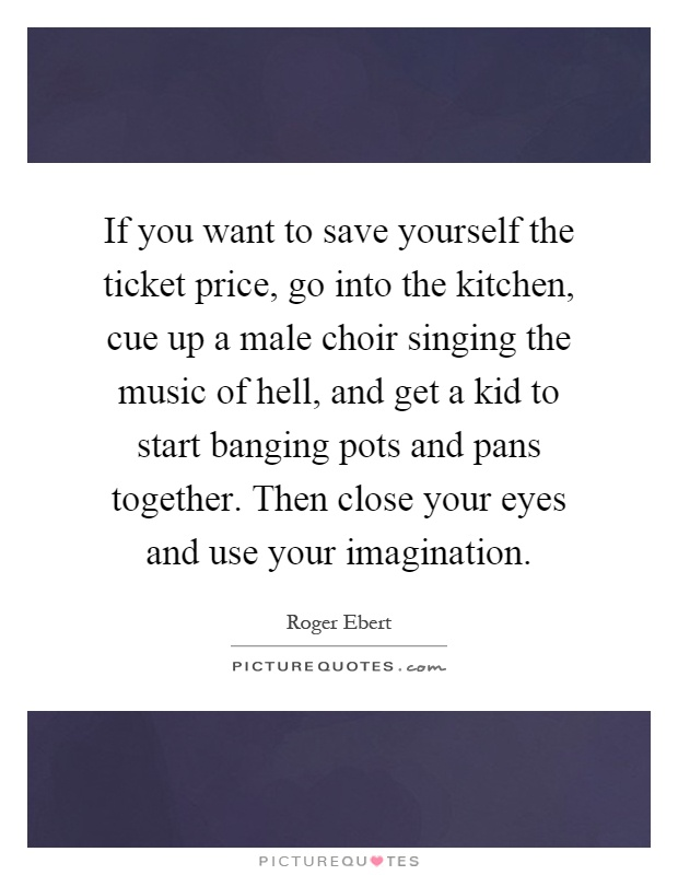 If you want to save yourself the ticket price, go into the kitchen, cue up a male choir singing the music of hell, and get a kid to start banging pots and pans together. Then close your eyes and use your imagination Picture Quote #1