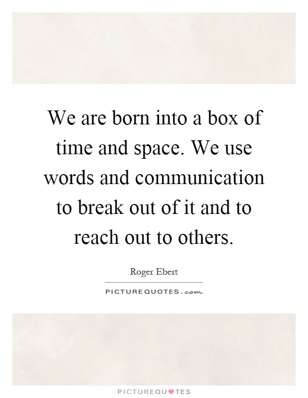 We are born into a box of time and space. We use words and communication to break out of it and to reach out to others Picture Quote #1