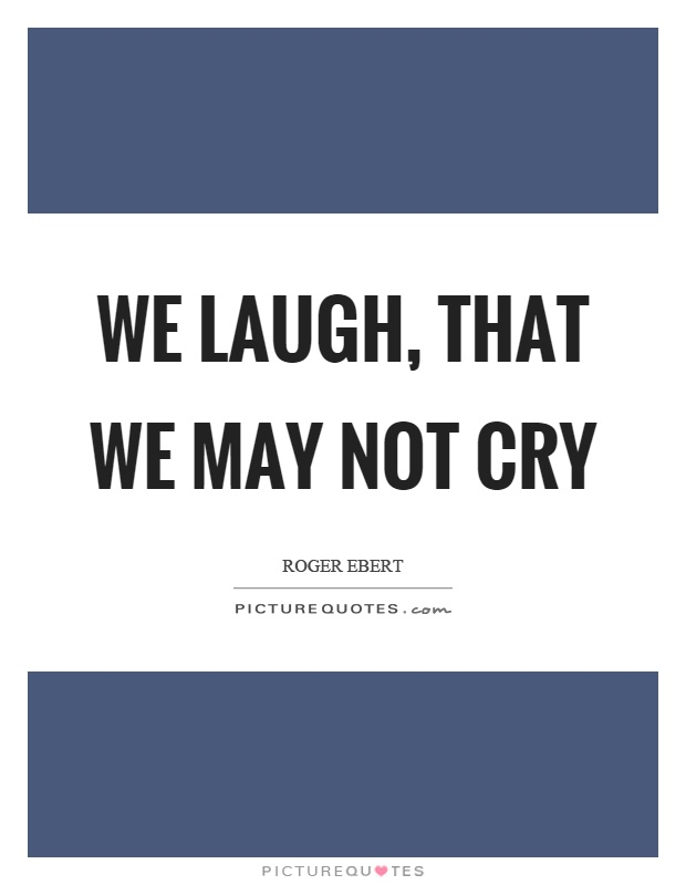 We laugh, that we may not cry Picture Quote #1
