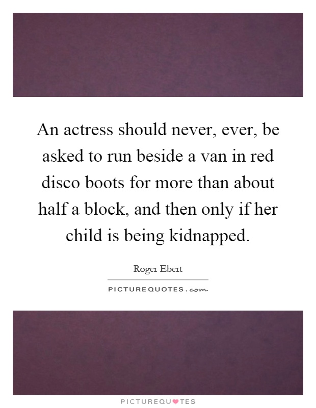 An actress should never, ever, be asked to run beside a van in red disco boots for more than about half a block, and then only if her child is being kidnapped Picture Quote #1