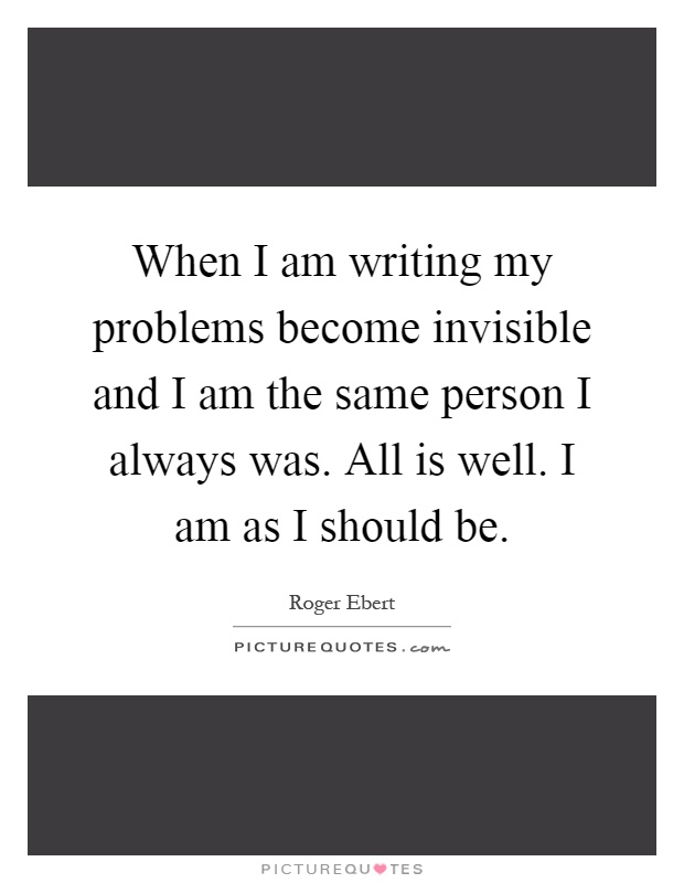When I am writing my problems become invisible and I am the same person I always was. All is well. I am as I should be Picture Quote #1