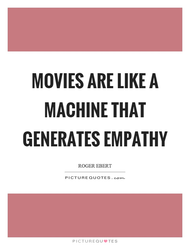 Movies are like a machine that generates empathy Picture Quote #1