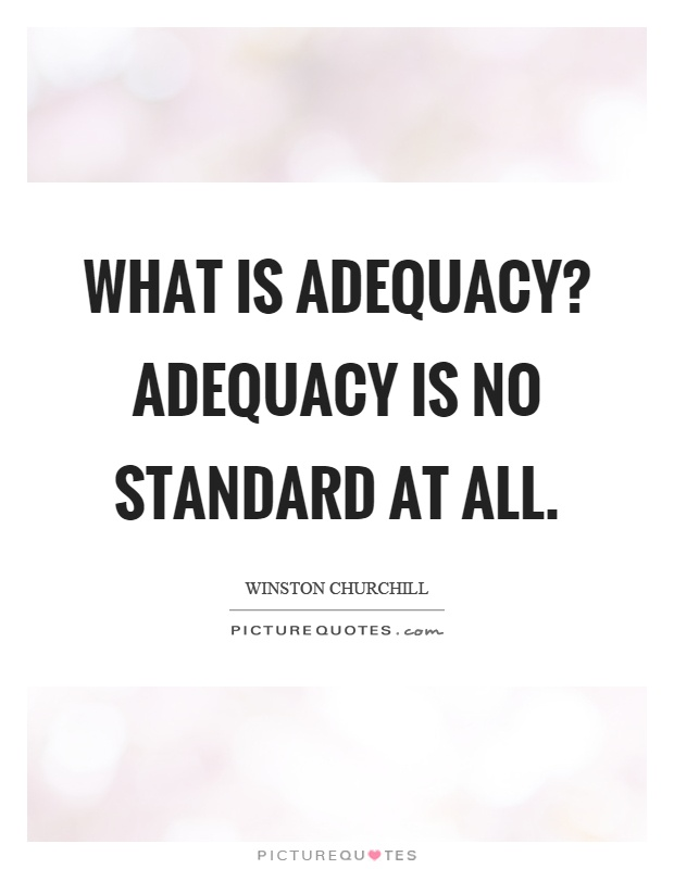 What is adequacy? Adequacy is no standard at all Picture Quote #1