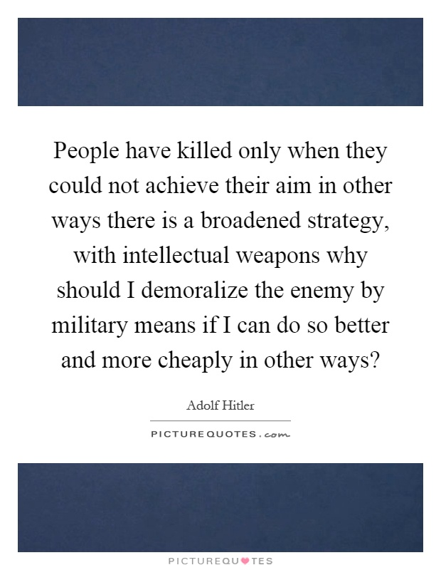 People have killed only when they could not achieve their aim in other ways there is a broadened strategy, with intellectual weapons why should I demoralize the enemy by military means if I can do so better and more cheaply in other ways? Picture Quote #1