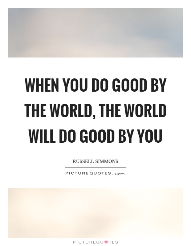 When you do good by the world, the world will do good by you Picture Quote #1