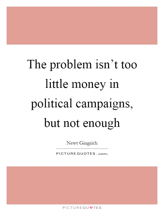 The problem isn't too little money in political campaigns, but not enough Picture Quote #1