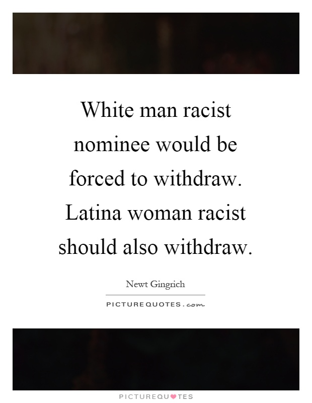 White man racist nominee would be forced to withdraw. Latina woman racist should also withdraw Picture Quote #1