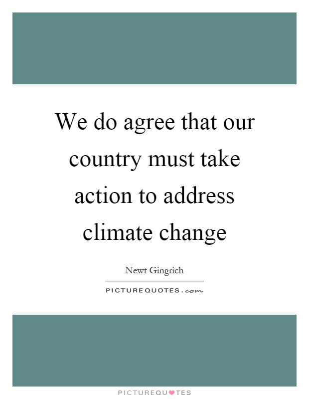 We do agree that our country must take action to address climate change Picture Quote #1