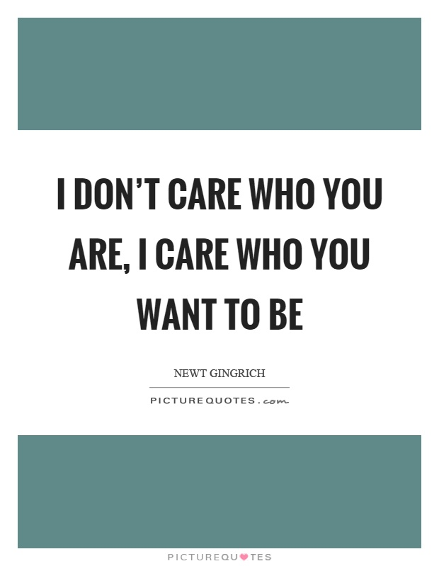 I don't care who you are, I care who you want to be Picture Quote #1