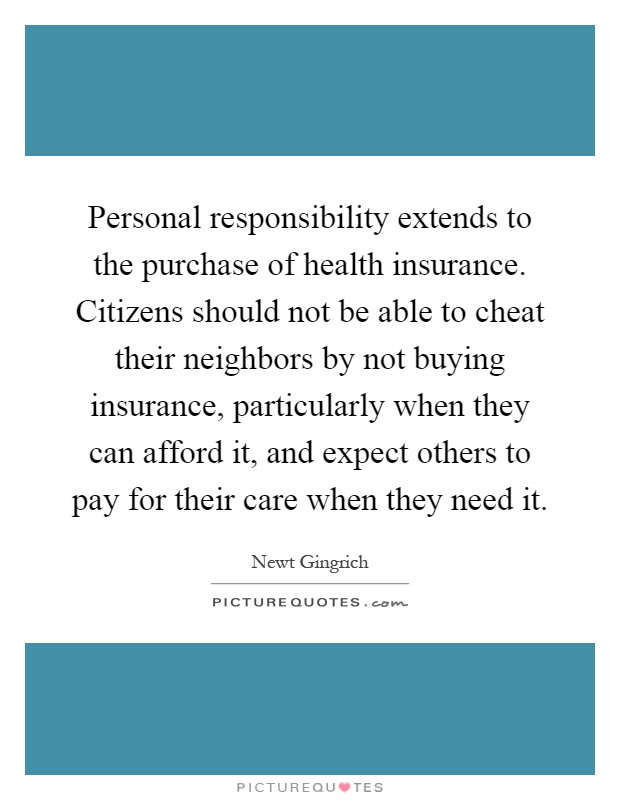 Personal responsibility extends to the purchase of health insurance. Citizens should not be able to cheat their neighbors by not buying insurance, particularly when they can afford it, and expect others to pay for their care when they need it Picture Quote #1