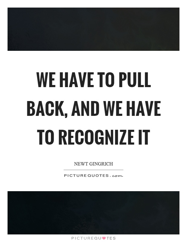 We have to pull back, and we have to recognize it Picture Quote #1
