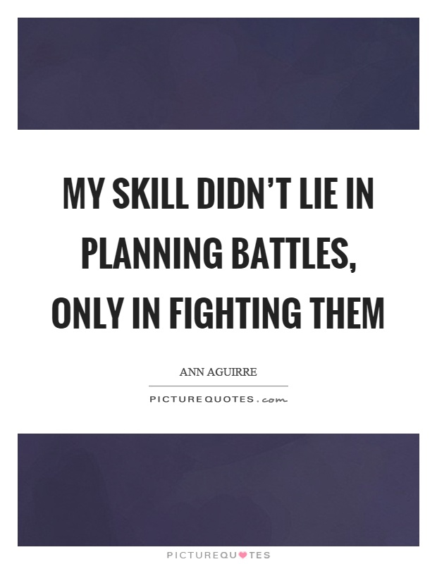 My skill didn't lie in planning battles, only in fighting them Picture Quote #1