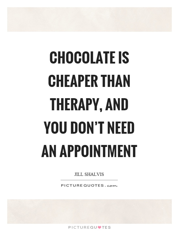 Chocolate is cheaper than therapy, and you don't need an appointment Picture Quote #1